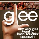 Glee - Any Way You Want It  Lovin' Touchin' Squeezin'